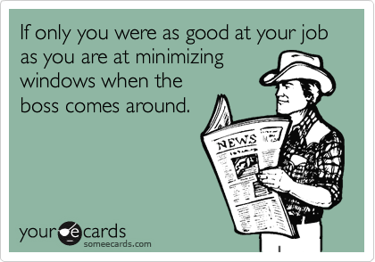 If only you were as good at your job as you are at minimizing windows when the boss comes around.