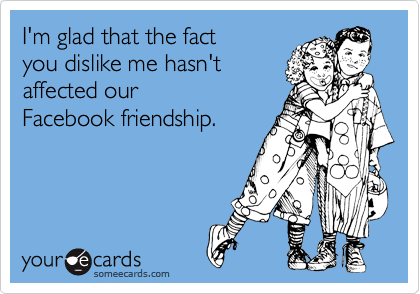 I'm glad that the fact  you dislike me hasn't affected our Facebook friendship.