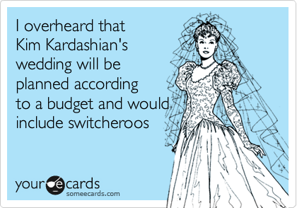I overheard that Kim Kardashian's wedding will be planned according  to a budget and would include switcheroos