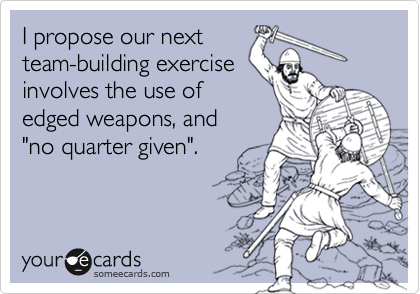 "I propose our next team-building exercise involves the use of edged weapons, and ""no quarter given""."