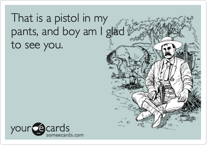 That is a pistol in my pants, and boy am I glad to see you.