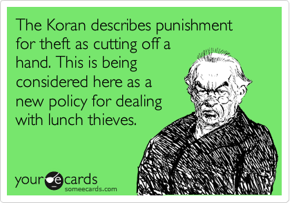 The Koran describes punishment for theft as cutting off a hand. This is being considered here as a new policy for dealing with lunch thieves.