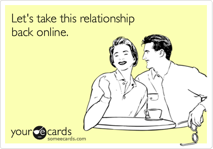 Let's take this relationship  back online.