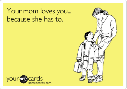 Your mom loves you... because she has to.