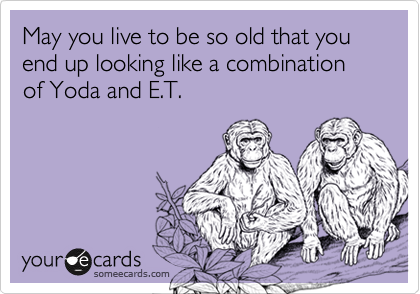 May you live to be so old that you end up looking like a combination of Yoda and E.T.