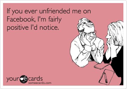 If you ever unfriended me on Facebook, I'm fairly positive I'd notice.