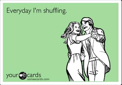 Everyday I'm shuffling.