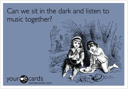 Can we sit in the dark and listen to music together?