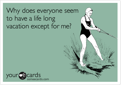Why does everyone seem to have a life long vacation except for me?
