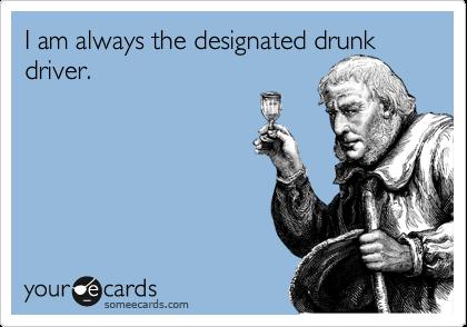 I am always the designated drunk driver.