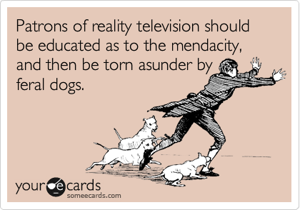 Patrons of reality television should be educated as to the mendacity, and then be torn asunder by feral dogs.