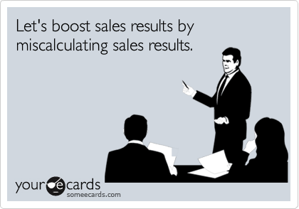 Let's boost sales results by miscalculating sales results.
