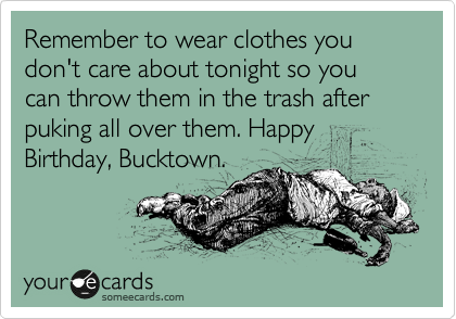 Remember to wear clothes you don't care about tonight so you can throw them in the trash after puking all over them. Happy Birthday, Bucktown.