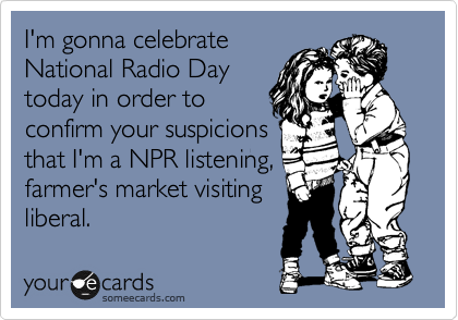 I'm gonna celebrate National Radio Day today in order to confirm your suspicions that I'm a NPR listening, farmer's market visiting liberal.