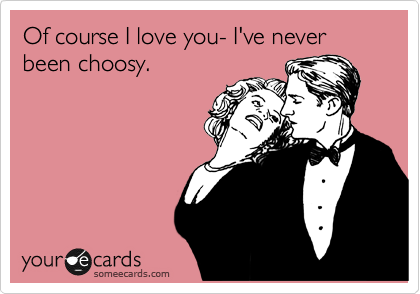Of course I love you- I've never been choosy.