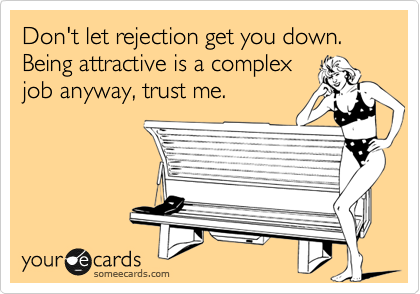 Don't let rejection get you down. Being attractive is a complex job anyway, trust me.