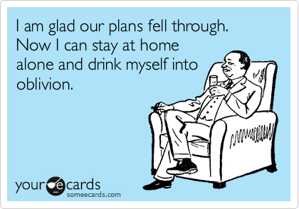 I am glad our plans fell through.  Now I can stay at home  alone and drink myself into oblivion.