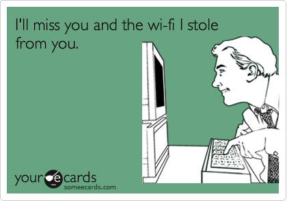 I'll miss you and the wi-fi I stole from you.