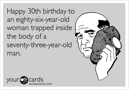 Happy 30th birthday to an eighty-six-year-old woman trapped inside the body of a seventy-three-year-old man.