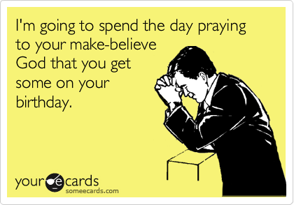I'm going to spend the day praying to your make-believe God that you get some on your birthday.