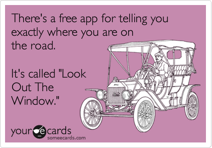 "There's a free app for telling you exactly where you are on the road.   It's called ""Look Out The Window."""