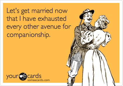 Let's get married now that I have exhausted every other avenue for companionship.