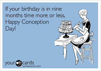 If your birthday is in nine months time more or less, Happy Conception Day!