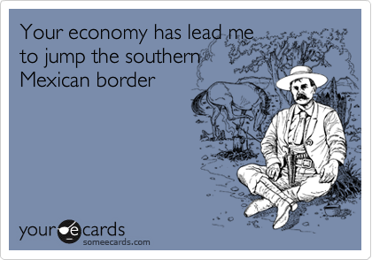 Your economy has lead me to jump the southern Mexican border