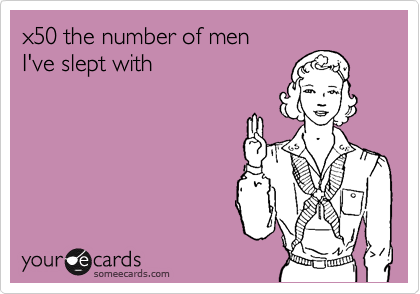 x50 the number of men I've slept with