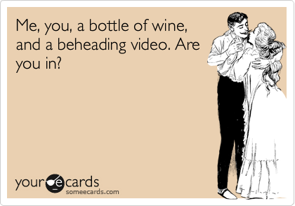 Me, you, a bottle of wine, and a beheading video. Are you in?