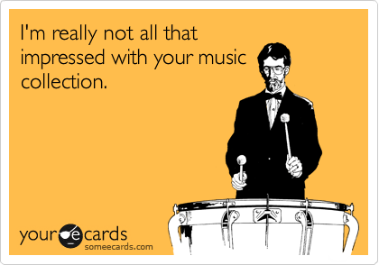 I'm really not all that impressed with your music collection.
