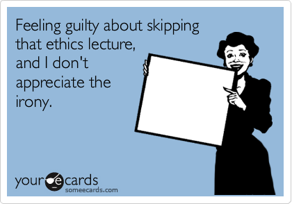 Feeling guilty about skipping that ethics lecture, and I don't appreciate the irony.