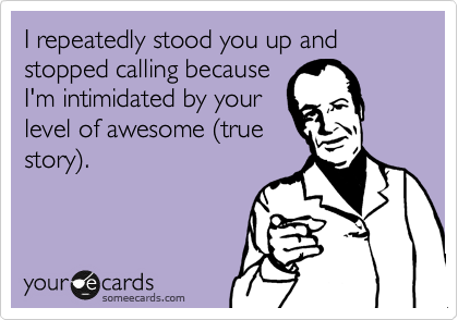 I repeatedly stood you up and stopped calling because I'm intimidated by your level of awesome %28true story%29.