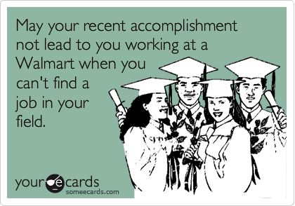 May your recent accomplishment not lead to you working at a Walmart when you can't find a job in your field.