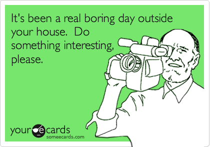 It's been a real boring day outside your house.  Do something interesting, please.