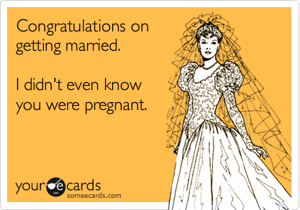 Congratulations on getting married.  I didn't even know you were pregnant.