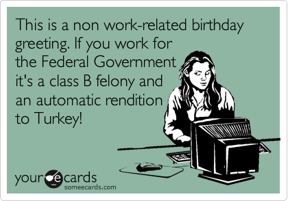 This is a non work-related birthday greeting. If you work for the Federal Government it's a class B felony and an automatic rendition to Turkey!