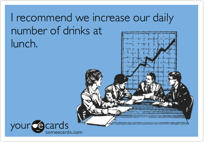 I recommend we increase our daily number of drinks at lunch.