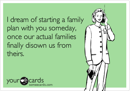 I dream of starting a family  plan with you someday, once our actual families finally disown us from theirs.