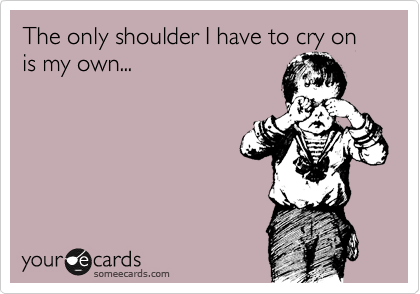 The only shoulder I have to cry on is my own...