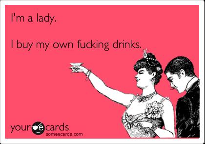 I'm a lady.  I buy my own fucking drinks.