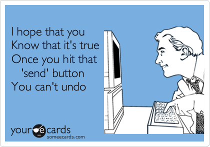 I hope that you Know that it's true Once you hit that    'send' button You can't undo