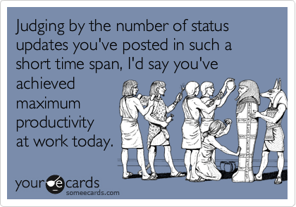 Judging by the number of status updates you've posted in such a short time span, I'd say you've achieved maximum productivity at work today.