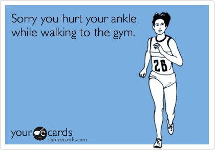 Sorry you hurt your ankle while walking to the gym.
