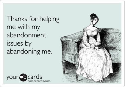 Thanks for helping me with my abandonment issues by abandoning me.