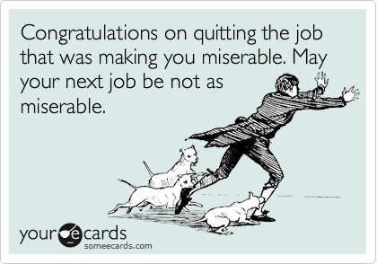 Congratulations on quitting the job that was making you miserable. May your next job be not as miserable.