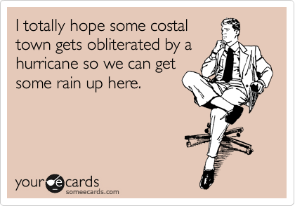 I totally hope some costal town gets obliterated by a hurricane so we can get some rain up here.