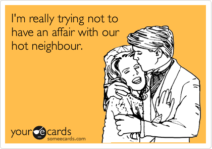 I'm really trying not to have an affair with our hot neighbour.