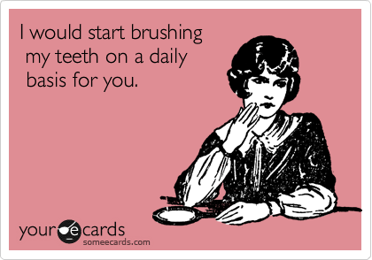 I would start brushing  my teeth on a daily  basis for you.