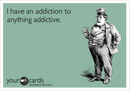 I have an addiction to anything addictive.